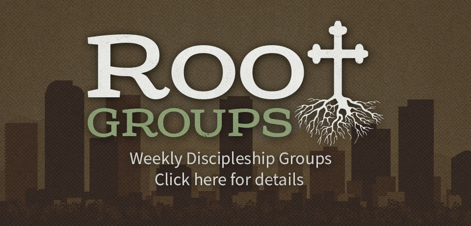 Root Groups weekly discipleship groups click here for details